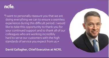 """I want to personally reassure you that we are doing everything we can to ensure a seamless experience during this difficult period."" – NCFE's Chief Executive, David Gallagher"